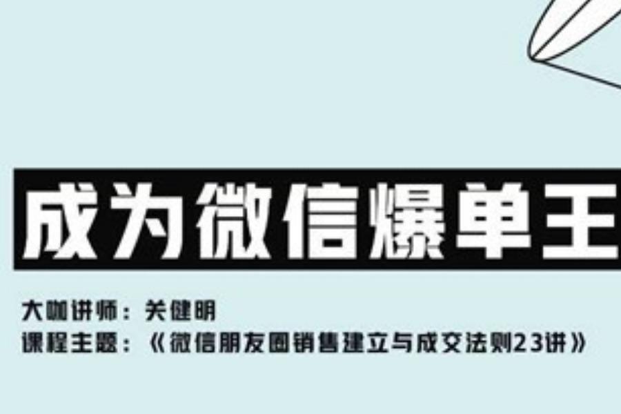 微信成交专家 关健明:微信朋友圈销售建立与成交法则23讲 【在线课程】