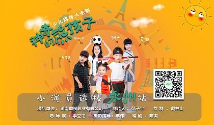 少儿网络大电影《神奇的熊孩子》永州站小演员选拔开始啦!